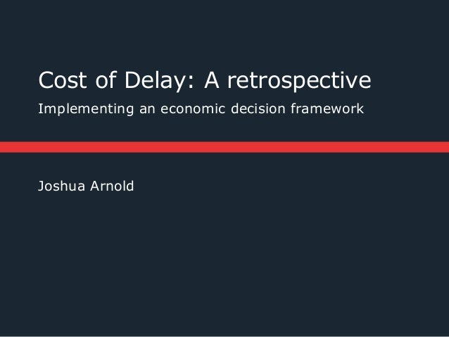 Cost of Delay: A retrospectiveImplementing an economic decision frameworkJoshua Arnold