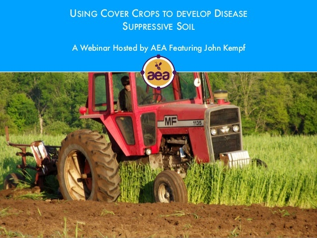 USING COVER CROPS TO DEVELOP DISEASE SUPPRESSIVE SOIL A Webinar Hosted by AEA Featuring John Kempf
