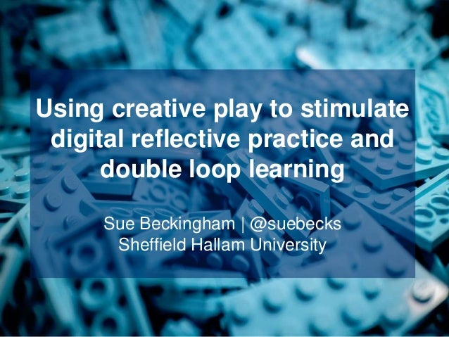 Using creative play to stimulate digital reflective practice and double loop learning Sue Beckingham | @suebecks Sheffield...
