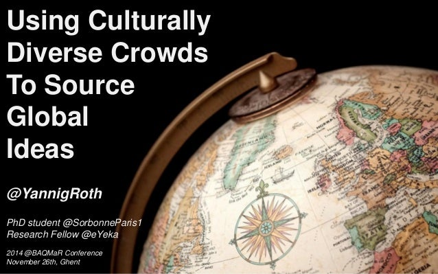 Using Culturally Diverse Crowds To Source Global  Ideas  @YannigRoth  PhD student @SorbonneParis1  Research Fellow @eYeka ...