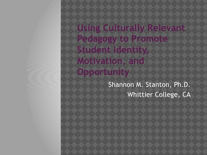 Using Culturally RelevantPedagogy to PromoteStudent Identity,Motivation, andOpportunity       Shannon M. Stanton, Ph.D.   ...
