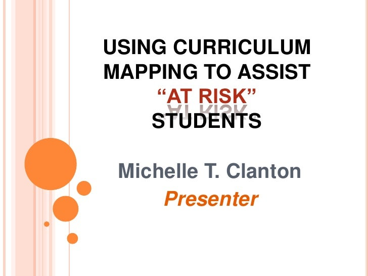 """USING CURRICULUM MAPPING TO ASSIST  """"AT RISK""""STUDENTS<br />Michelle T. Clanton<br />Presenter<br />"""