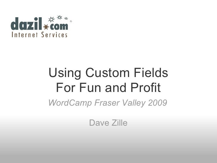 Using Custom Fields  For Fun and Profit WordCamp Fraser Valley 2009           Dave Zille