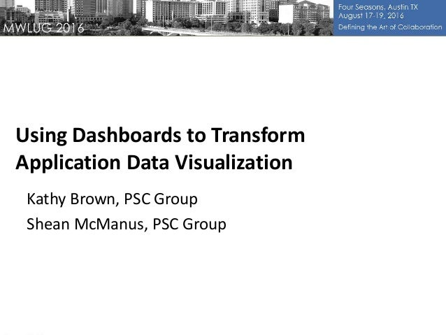 Using Dashboards to Transform Application Data Visualization Kathy Brown, PSC Group Shean McManus, PSC Group