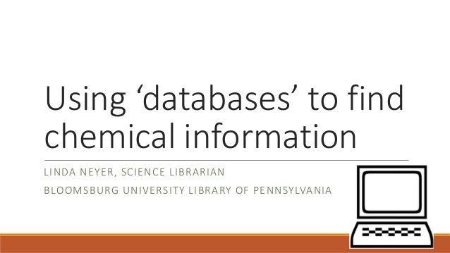 Using 'databases' to find chemical information LINDA NEYER, SCIENCE LIBRARIAN BLOOMSBURG UNIVERSITY LIBRARY OF PENNSYLVANIA