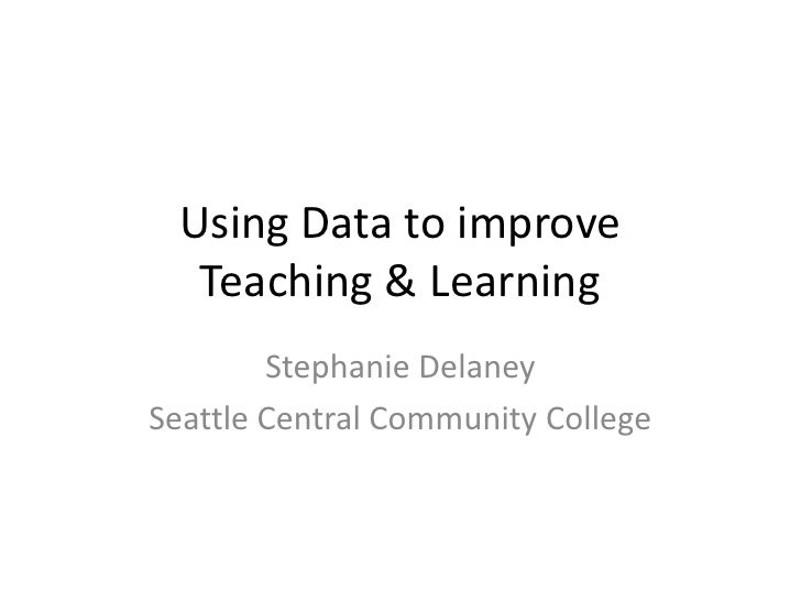 Using Data to improve  Teaching & Learning        Stephanie DelaneySeattle Central Community College