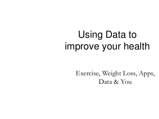 Using Data to improve your health Exercise, Weight Loss, Apps, Data & You