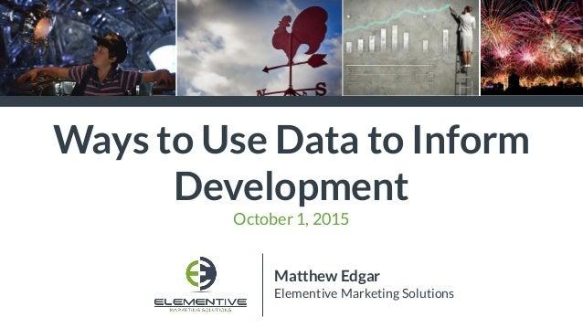 Ways to Use Data to Inform Development October 1, 2015 Matthew Edgar Elementive Marketing Solutions