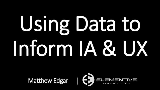 Using Data to Inform IA & UX Matthew Edgar