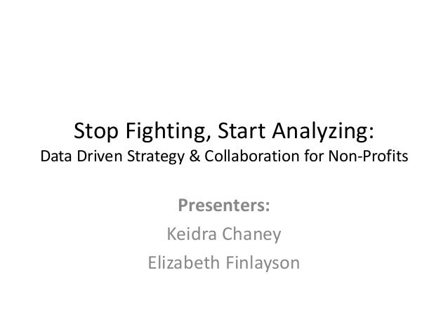 Stop Fighting, Start Analyzing: Data Driven Strategy & Collaboration for Non-Profits  Presenters: Keidra Chaney Elizabeth ...
