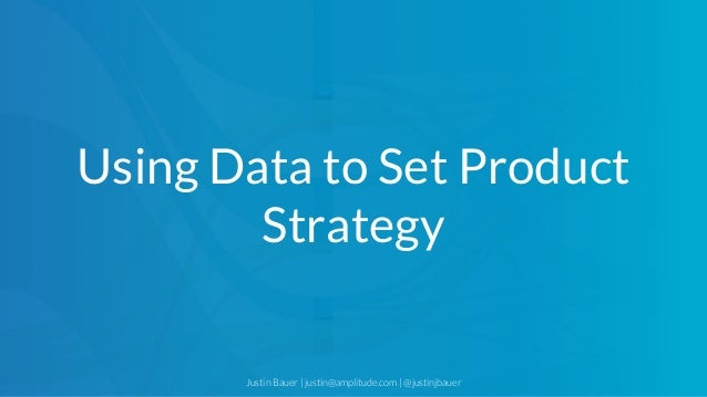 Justin Bauer | justin@amplitude.com | @justinjbauer Using Data to Set Product Strategy