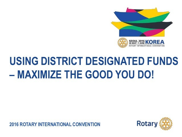 2016 ROTARY INTERNATIONAL CONVENTION USING DISTRICT DESIGNATED FUNDS – MAXIMIZE THE GOOD YOU DO!