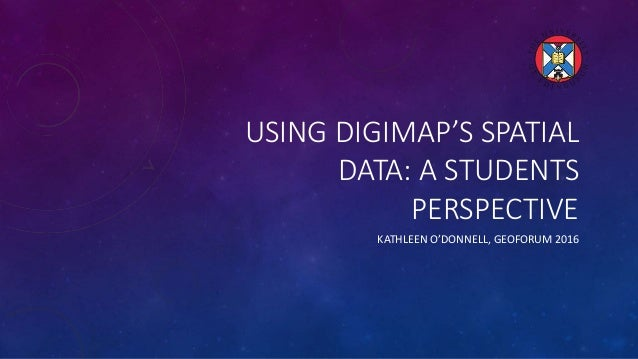 USING DIGIMAP'S SPATIAL DATA: A STUDENTS PERSPECTIVE KATHLEEN O'DONNELL, GEOFORUM 2016