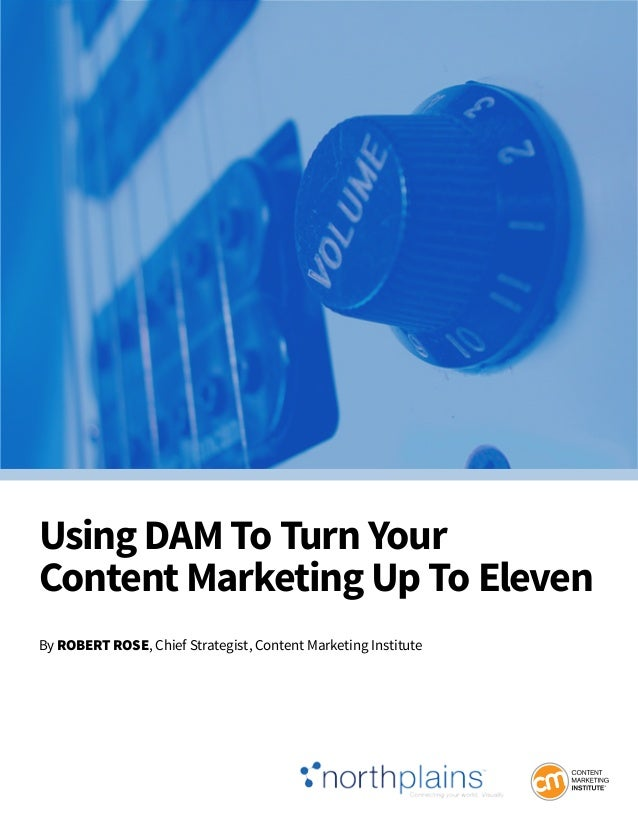 Using DAM To Turn Your Content Marketing Up To Eleven By RobeRt Rose, Chief Strategist, Content Marketing Institute