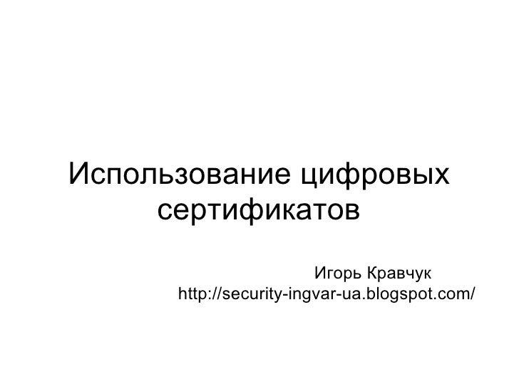Использование цифровых сертификатов      Игорь Кравчук http://security-ingvar-ua.blogspot.com/