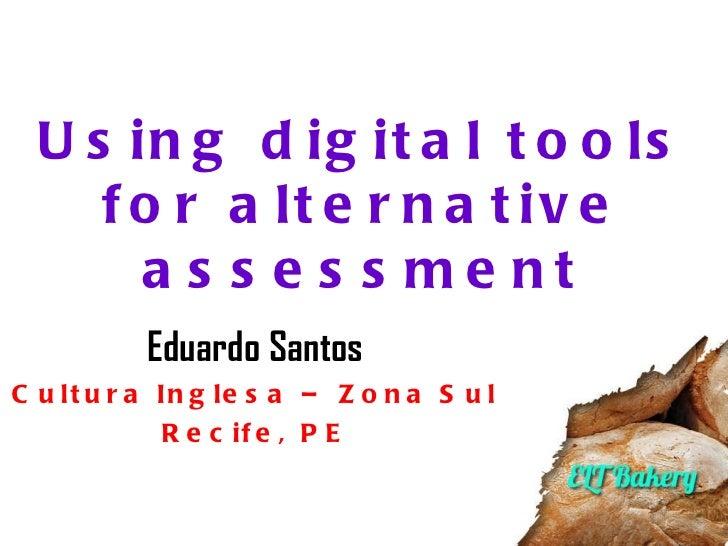 Using digital tools for alternative assessment Eduardo Santos Cultura Inglesa – Zona Sul Recife, PE