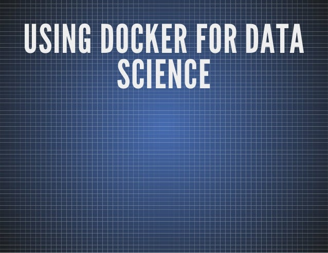 USING DOCKER FOR DATA  SCIENCE