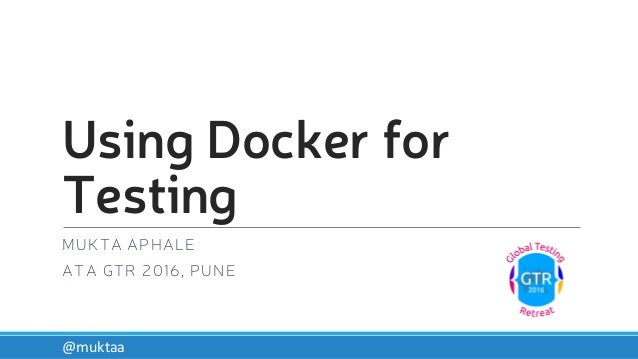 Using Docker for Testing MUKTA APHALE ATA GTR 2016, PUNE @muktaa