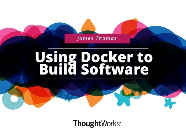 Using Docker to Build Software James Thomas