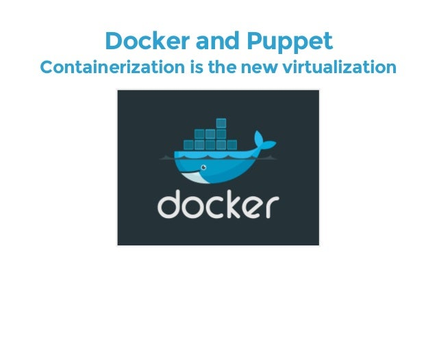 Docker and Puppet  Containerization is the new virtualization