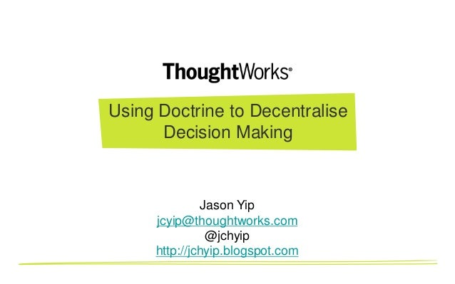 Using Doctrine to Decentralise      Decision Making              Jason Yip     jcyip@thoughtworks.com               @jchyi...