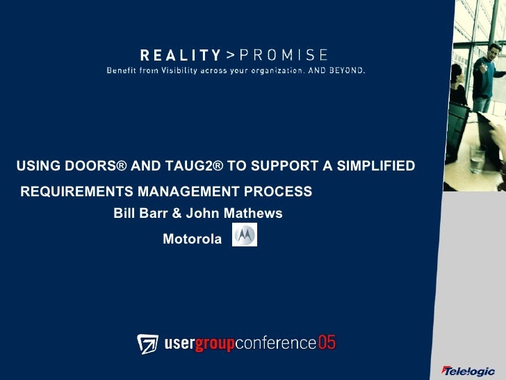 USING DOORS® AND TAUG2® TO SUPPORT A SIMPLIFIED REQUIREMENTS MANAGEMENT PROCESS Bill Barr & John Mathews  Motorola