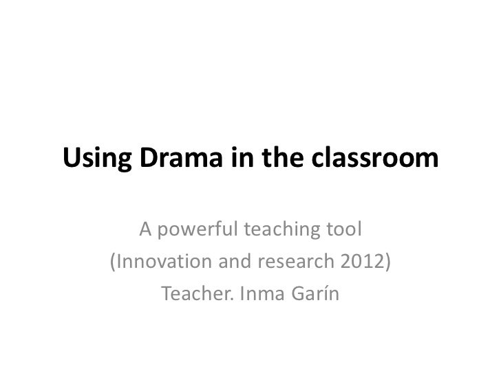 Using Drama in the classroom      A powerful teaching tool   (Innovation and research 2012)        Teacher. Inma Garín