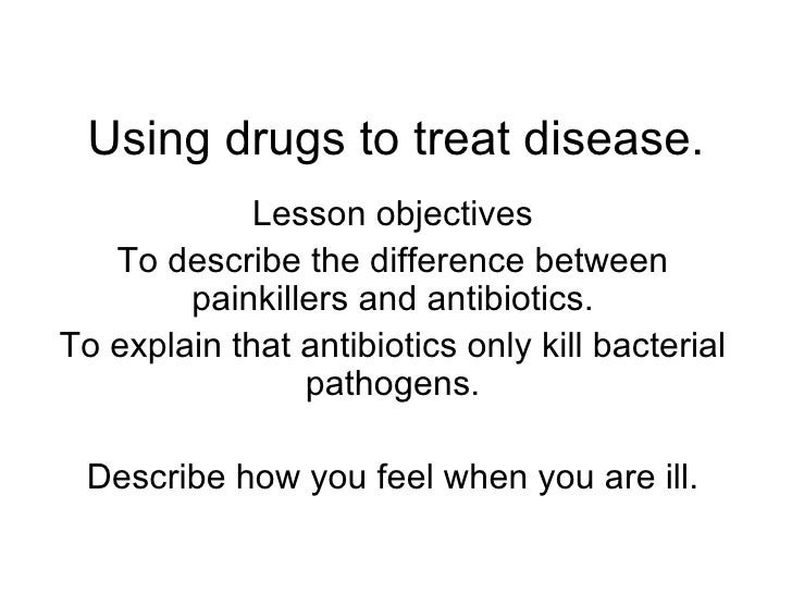 Using drugs to treat disease. Lesson objectives To describe the difference between painkillers and antibiotics. To explain...