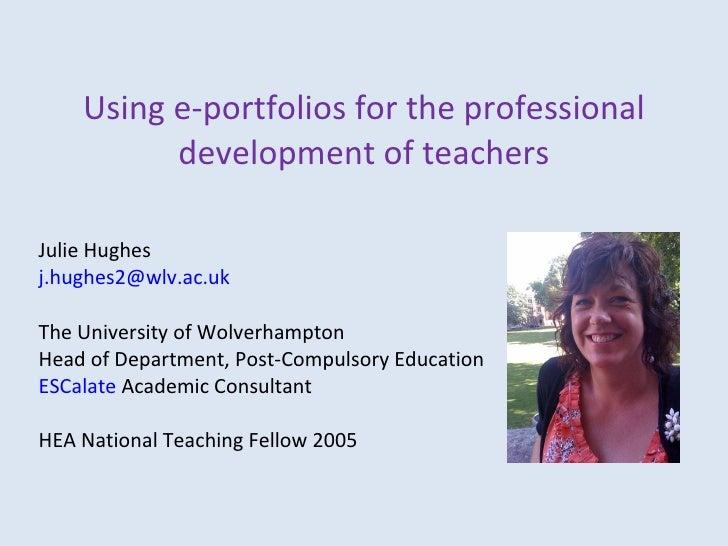 Using e-portfolios for the professional development of teachers Julie Hughes [email_address] The University of Wolverhampt...