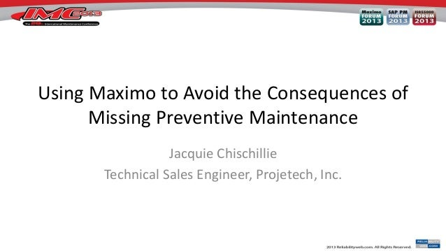 Using Maximo to Avoid the Consequences of Missing Preventive Maintenance Jacquie Chischillie Technical Sales Engineer, Pro...