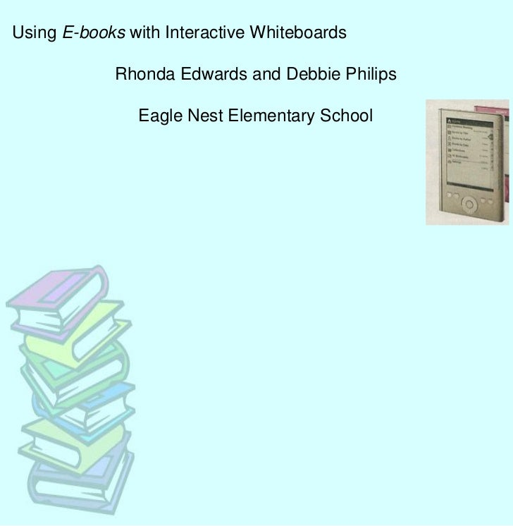 Using E-books with Interactive Whiteboards            Rhonda Edwards and Debbie Philips               Eagle Nest Elementar...