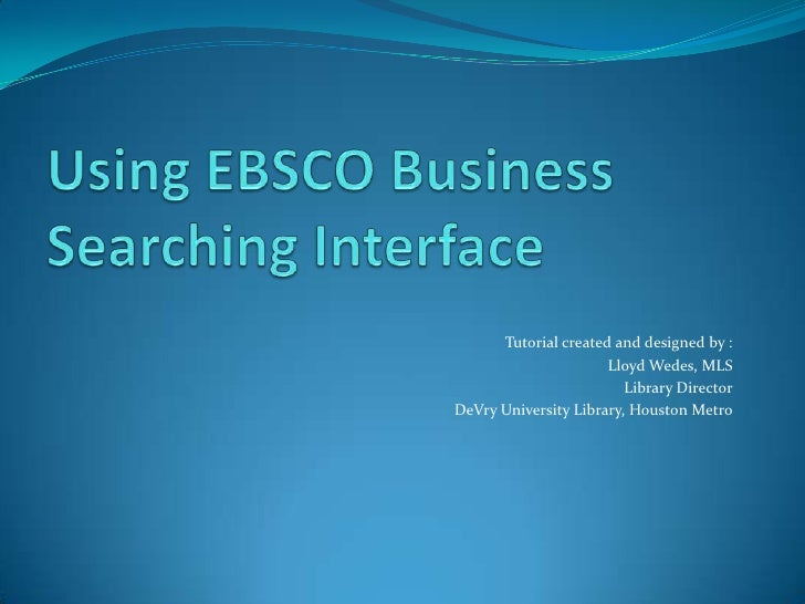 Using EBSCO Business Searching Interface<br />Tutorial created and designed by :<br />Lloyd Wedes, MLS<br />Library Direct...