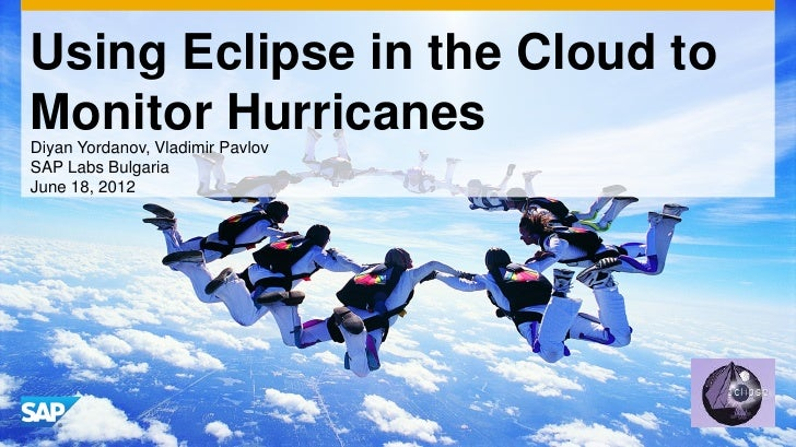 Using Eclipse in the Cloud toMonitor HurricanesDiyan Yordanov, Vladimir PavlovSAP Labs BulgariaJune 18, 2012