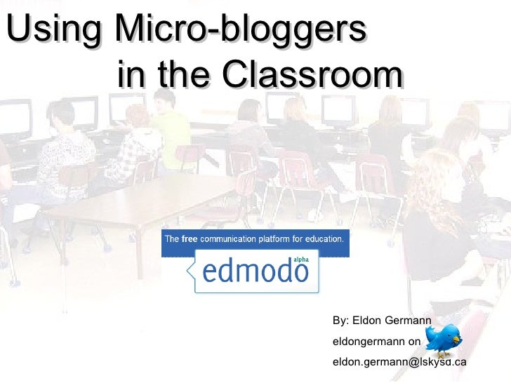 Using Micro-bloggers  in the Classroom By: Eldon Germann eldongermann on  [email_address]