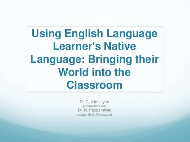 Using English Language    Learners NativeLanguage: Bringing their     World into the      Classroom         Dr. C. Allen L...