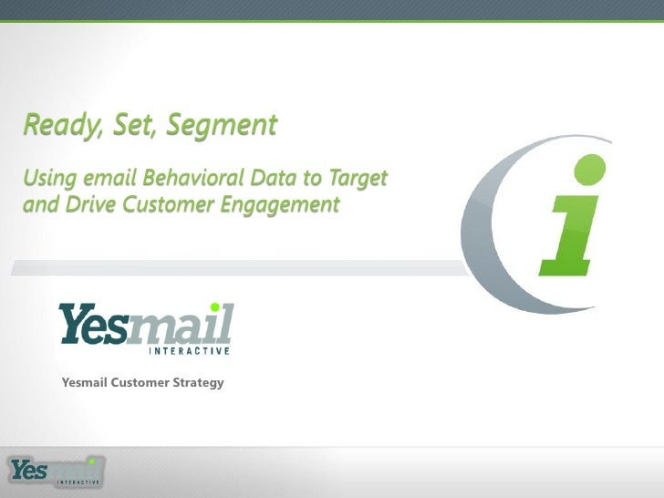Ready, Set, SegmentUsing email Behavioral Data to Targetand Drive Customer Engagement   Yesmail Customer Strategy