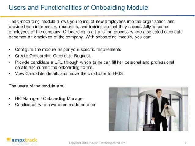 Copyright 2013 | Saigun Technologies Pvt. Ltd. 2 The Onboarding module allows you to induct new employees into the organiz...