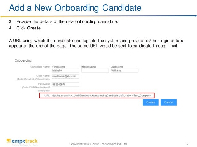 Copyright 2013 | Saigun Technologies Pvt. Ltd. 7 3. Provide the details of the new onboarding candidate. 4. Click Create. ...
