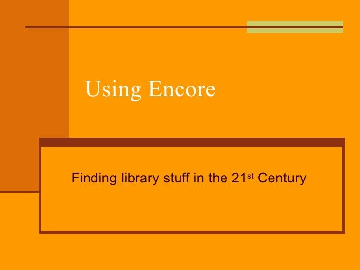Using Encore Finding library stuff in the 21 st  Century