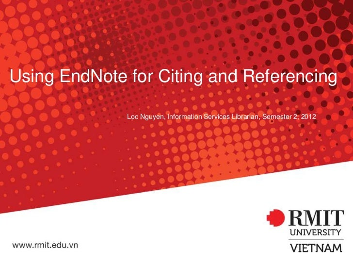 Using EndNote for Citing and Referencing              Loc Nguyen, Information Services Librarian, Semester 2, 2012