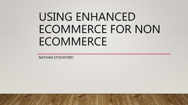 USING ENHANCED ECOMMERCE FOR NON ECOMMERCE NATHAN STOCKFORD