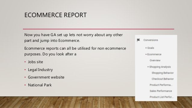 ECOMMERCE REPORT Now you have GA set up lets not worry about any other part and jump into Ecommerce. Ecommerce reports can...