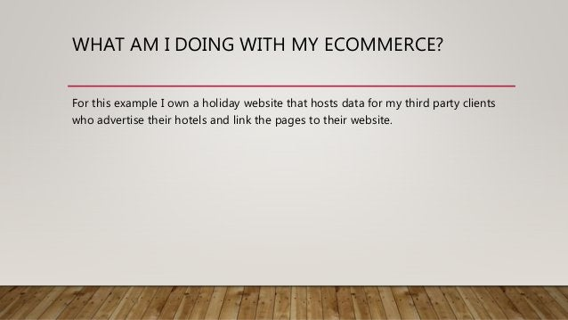 WHAT AM I DOING WITH MY ECOMMERCE? For this example I own a holiday website that hosts data for my third party clients who...