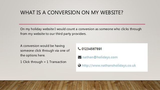WHAT IS A CONVERSION ON MY WEBSITE? On my holiday website I would count a conversion as someone who clicks through from my...