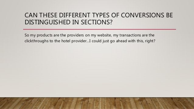 CAN THESE DIFFERENT TYPES OF CONVERSIONS BE DISTINGUISHED IN SECTIONS? So my products are the providers on my website, my ...