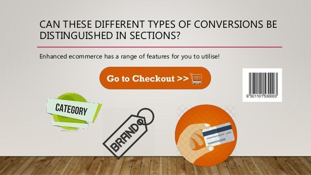CAN THESE DIFFERENT TYPES OF CONVERSIONS BE DISTINGUISHED IN SECTIONS? Enhanced ecommerce has a range of features for you ...