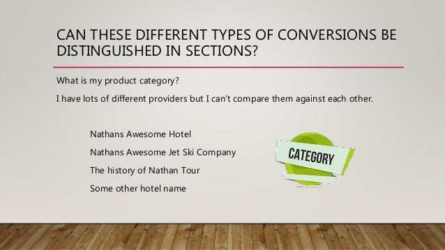 CAN THESE DIFFERENT TYPES OF CONVERSIONS BE DISTINGUISHED IN SECTIONS? What is my product category? I have lots of differe...