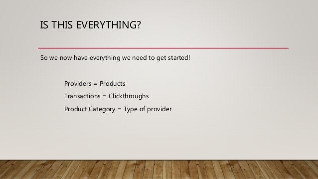 IS THIS EVERYTHING? So we now have everything we need to get started! Providers = Products Transactions = Clickthroughs Pr...