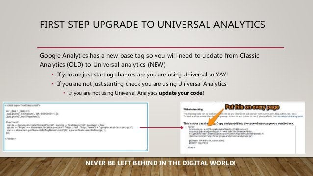 FIRST STEP UPGRADE TO UNIVERSAL ANALYTICS Google Analytics has a new base tag so you will need to update from Classic Anal...