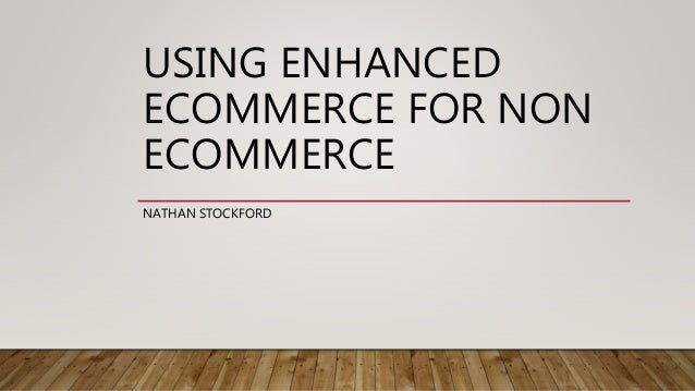 USING ENHANCED ECOMMERCE FOR NON ECOMMERCE NATHAN STOCKFORD